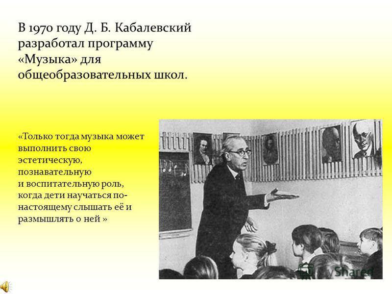 В 1970 году Д. Б. Кабалевский разработал программу «Музыка» для общеобразовательных школ. «Только тогда музыка может выполнить свою эстетическую, познавательную и воспитательную роль, когда дети научаться по- настоящему слышать её и размышлять о ней