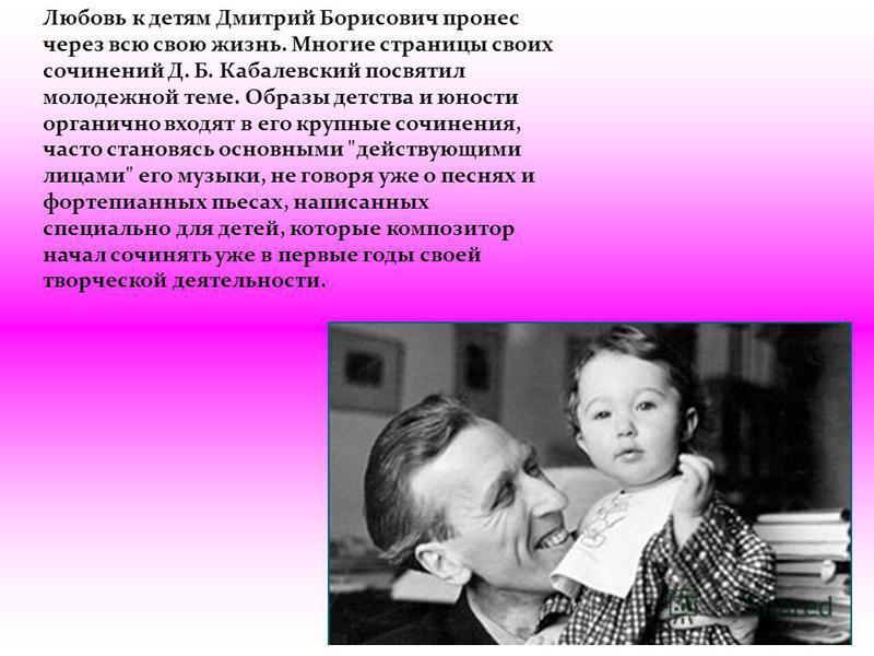 Любовь к детям Дмитрий Борисович пронес через всю свою жизнь. Многие страницы своих сочинений Д. Б. Кабалевский посвятил молодежной теме. Образы детства и юности органично входят в его крупные сочинения, часто становясь основными