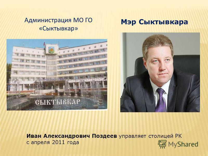 Мэр Сыктывкара Иван Александрович Поздеев управляет столицей РК с апреля 2011 года Администрация МО ГО «Сыктывкар»