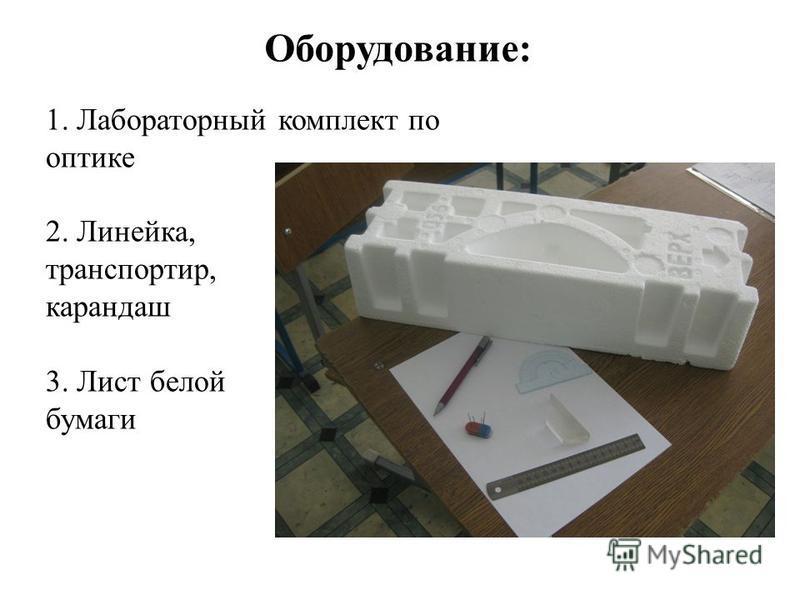1. Лабораторный комплект по оптике 2. Линейка, транспортир, карандаш 3. Лист белой бумаги Оборудование:
