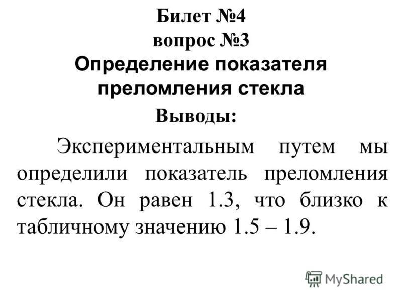 Билет 4 вопрос 3 Определение показателя преломления стекла Выводы: Экспериментальным путем мы определили показатель преломления стекла. Он равен 1.3, что близко к табличному значению 1.5 – 1.9.