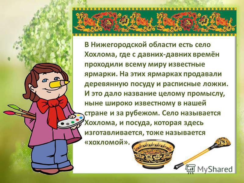 В Нижегородской области есть село Хохлома, где с давних-давних времён проходили всему миру известные ярмарки. На этих ярмарках продавали деревянную посуду и расписные ложки. И это дало название целому промыслу, ныне широко известному в нашей стране и
