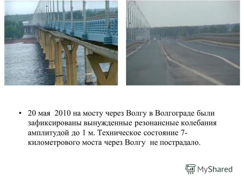 20 мая 2010 на мосту через Волгу в Волгограде были зафиксированы вынужденные резонансные колебания амплитудой до 1 м. Техническое состояние 7- километрового моста через Волгу не пострадало.