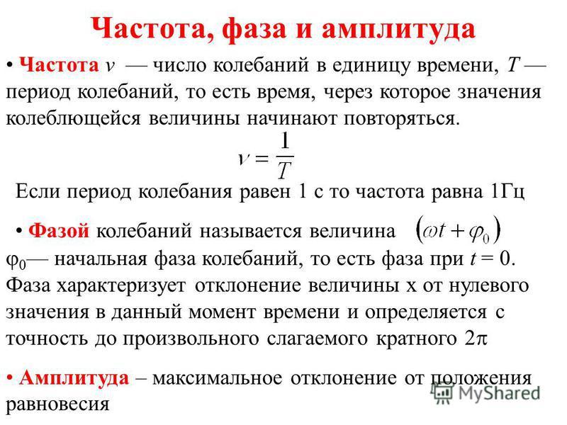Частота, фаза и амплитуда Частота v число колебаний в единицу времени, T период колебаний, то есть время, через которое значения колеблющейся величины начинают повторяться. Если период колебания равен 1 с то частота равна 1Гц Фазой колебаний называет