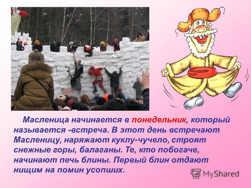 Масленица начинается в понедельник, который называется -встреча. В этот день встречают Масленицу, наряжают куклу-чучело, строят снежные горы, балаганы. Те, кто побогаче, начинают печь блины. Первый блин отдают нищим на помин усопших.