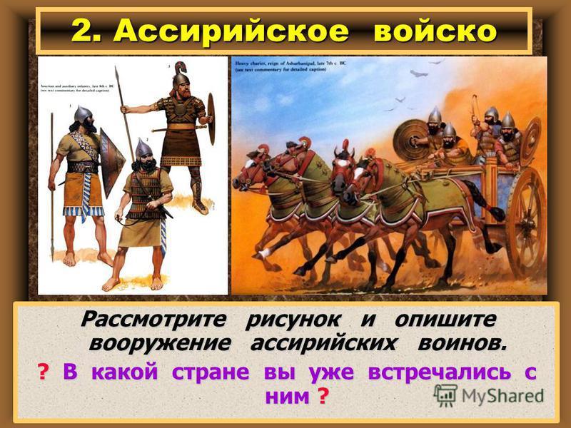 Рассмотрите рисунок и опишите вооружение ассирийских воинов. ? В какой стране вы уже встречались с ним ? 2. Ассирийское войско
