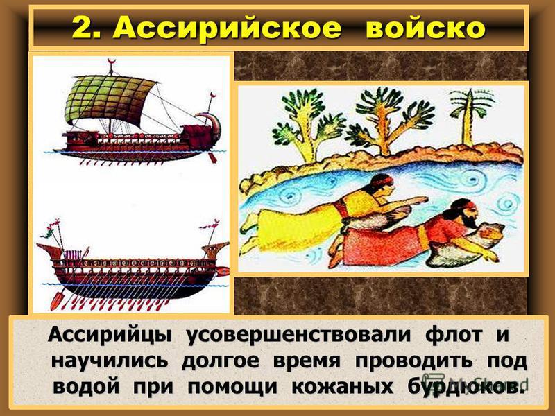 Ассирийцы усовершенствовали флот и научились долгое время проводить под водой при помощи кожаных бурдюков. 2. Ассирийское войско