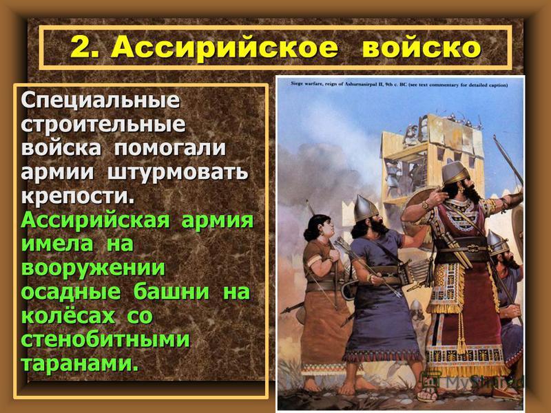 Специальные строительные войска помогали армии штурмовать крепости. Ассирийская армия имела на вооружении осадные башни на колёсах со стенобитными таранами.