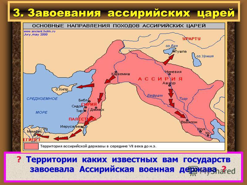 3. Завоевания ассирийских царей ? Территории каких известных вам государств завоевала Ассирийская военная держава ?