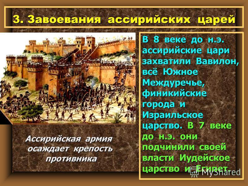 3. Завоевания ассирийских царей В 8 веке до н.э. ассирийские цари захватили Вавилон, всё Южное Междуречье, финикийские города и Израильское царство. В 7 веке до н.э. они подчинили своей власти Иудейское царство и Египет. Ассирийская армия осаждает кр