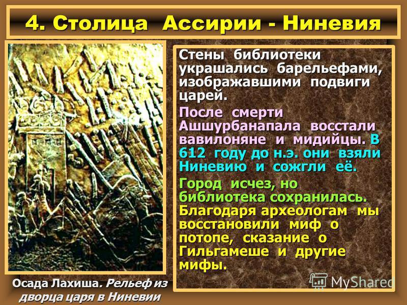 Стены библиотеки украшались барельефами, изображавшими подвиги царей. После смерти Ашшурбанапала восстали вавилоняне и мидийцы. В 612 году до н.э. они взяли Ниневию и сожгли её. Город исчез, но библиотека сохранилась. Благодаря археологам мы восстано