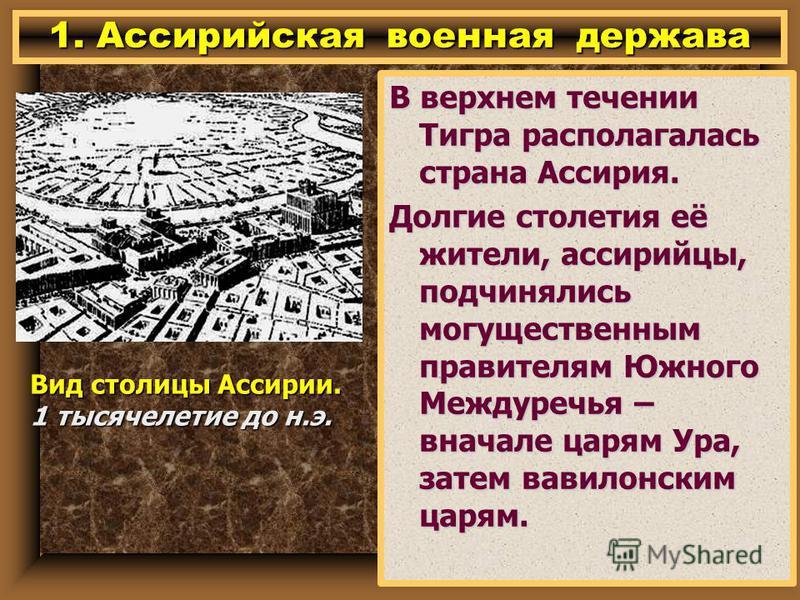 1. Ассирийская военная держава В верхнем течении Тигра располагалась страна Ассирия. Долгие столетия её жители, ассирийцы, подчинялись могущественным правителям Южного Междуречья – вначале царям Ура, затем вавилонским царям. Вид столицы Ассирии. 1 ты