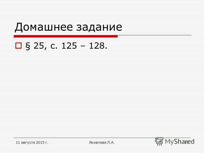11 августа 2015 г.Яковлева Л.А.19 Домашнее задание § 25, с. 125 – 128.