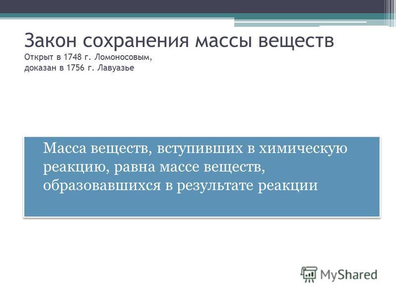Закон сохранения массы веществ Открыт в 1748 г. Ломоносовым, доказан в 1756 г. Лавуазье Масса веществ, вступивших в химическую реакцию, равна массе веществ, образовавшихся в результате реакции