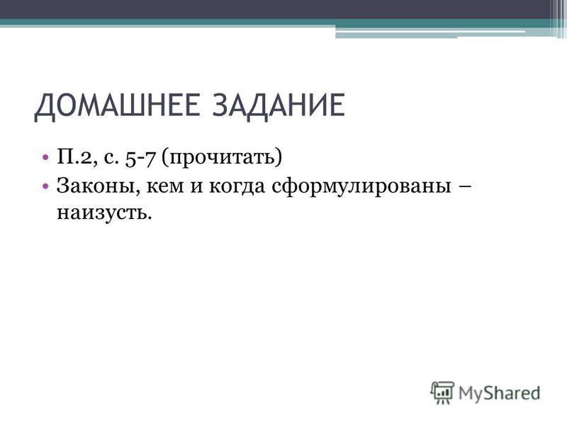 ДОМАШНЕЕ ЗАДАНИЕ П.2, с. 5-7 (прочитать) Законы, кем и когда сформулированы – наизусть.