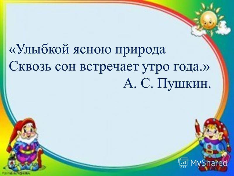 «Улыбкой ясною природа Сквозь сон встречает утро года.» А. С. Пушкин.