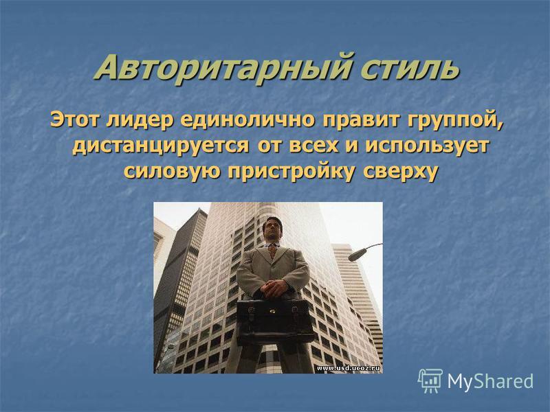 Авторитарный стиль Этот лидер единолично правит группой, дистанцируется от всех и использует силовую пристройку сверху Этот лидер единолично правит группой, дистанцируется от всех и использует силовую пристройку сверху