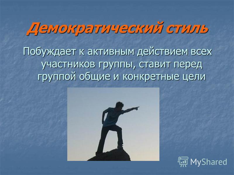 Демократический стиль Побуждает к активным действием всех участников группы, ставит перед группой общие и конкретные цели