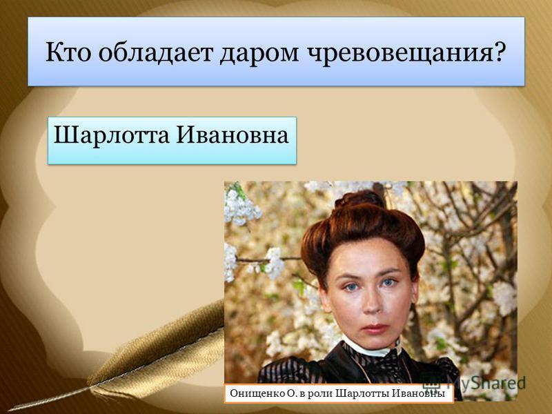 Кто обладает даром чревовещания? Шарлотта Ивановна Онищенко О. в роли Шарлотты Ивановны