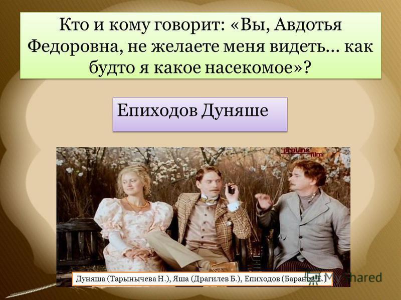 Кто и кому говорит: «Вы, Авдотья Федоровна, не желаете меня видеть... как будто я какое насекомое»? Епиходов Дуняше Дуняша (Тарынычева Н.), Яша (Драгилев Б.), Епиходов (Баранов Е.)