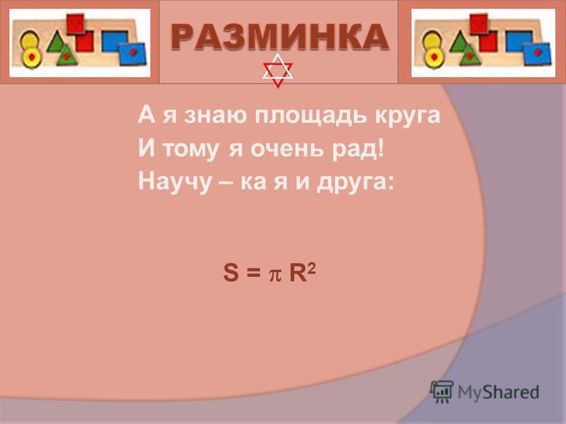 А я знаю площадь круга И тому я очень рад! Научу – ка я и друга: S = R 2