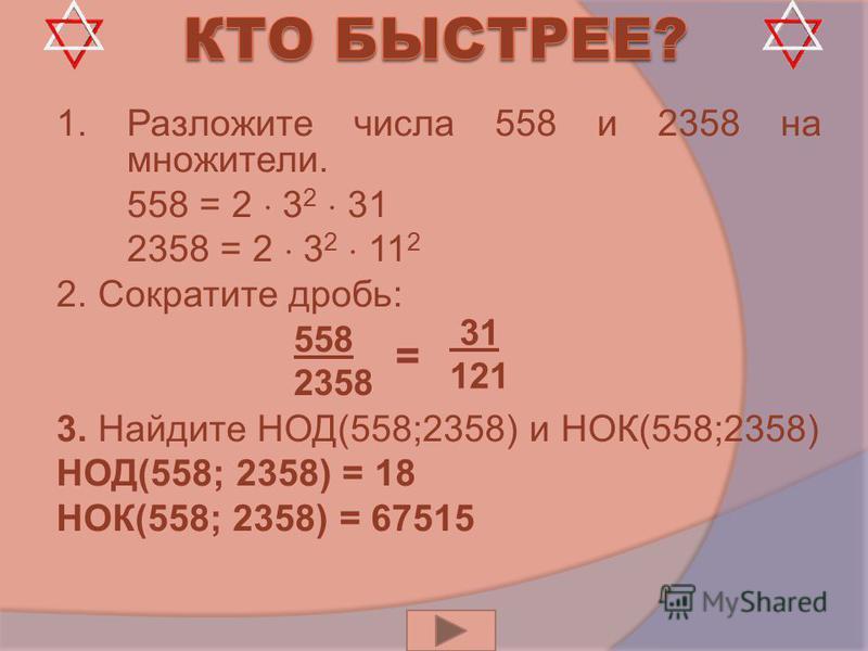 1. Разложите числа 558 и 2358 на множители. 1. 558 = 2 3 2 31 2. 2358 = 2 3 2 11 2 2. Сократите дробь: 3. Найдите НОД(558;2358) и НОК(558;2358) НОД(558; 2358) = 18 НОК(558; 2358) = 67515 31 121 558 2358 =