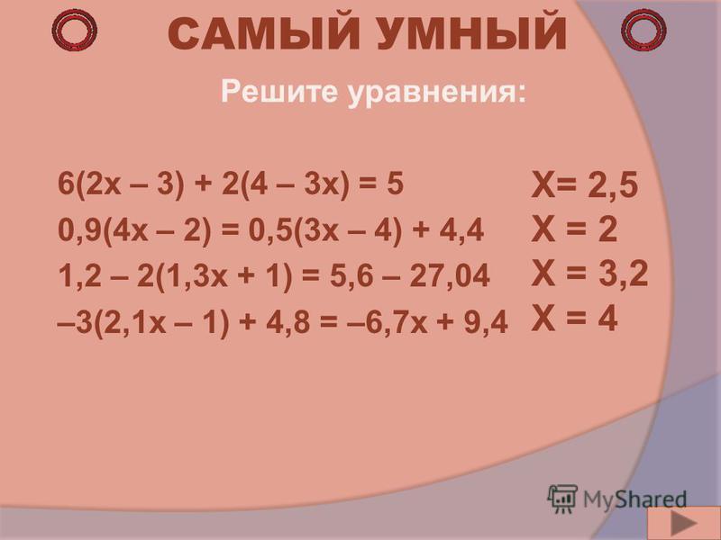 САМЫЙ УМНЫЙ Решите уравнения: 6(2x – 3) + 2(4 – 3x) = 5 0,9(4x – 2) = 0,5(3x – 4) + 4,4 1,2 – 2(1,3x + 1) = 5,6 – 27,04 –3(2,1x – 1) + 4,8 = –6,7x + 9,4 X= 2,5 X = 2 X = 3,2 X = 4