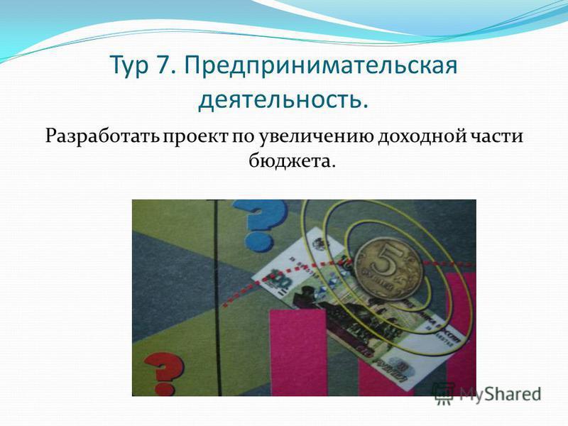 Тур 7. Предпринимательская деятельность. Разработать проект по увеличению доходной части бюджета.