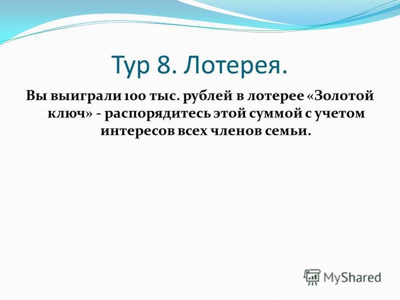 Тур 8. Лотерея. Вы выиграли 100 тыс. рублей в лотерее «Золотой ключ» - распорядитесь этой суммой с учетом интересов всех членов семьи.