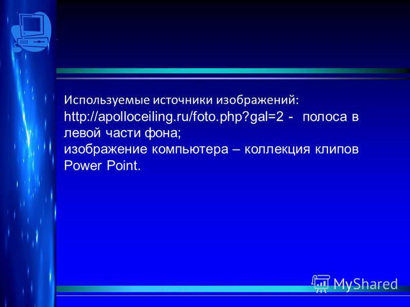 Используемые источники изображений: http://apolloceiling.ru/foto.php?gal=2 - полоса в левой части фона; изображение компьютера – коллекция клипов Power Point.