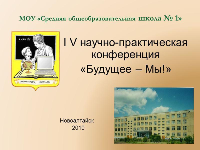 МОУ «Средняя общеобразовательная школа 1» I V научно-практическая конференция «Будущее – Мы!» Новоалтайск 2010