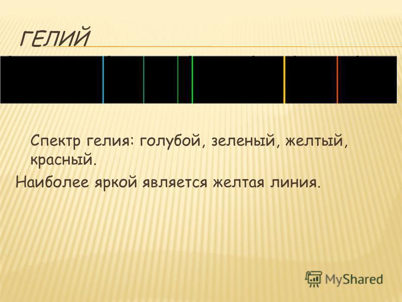 ГЕЛИЙ Спектр гелия: голубой, зеленый, желтый, красный. Наиболее яркой является желтая линия.