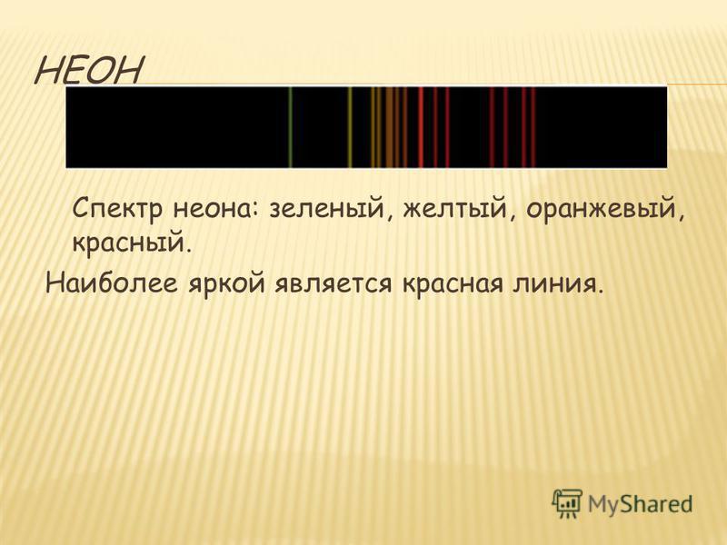 НЕОН Спектр неона: зеленый, желтый, оранжевый, красный. Наиболее яркой является красная линия.