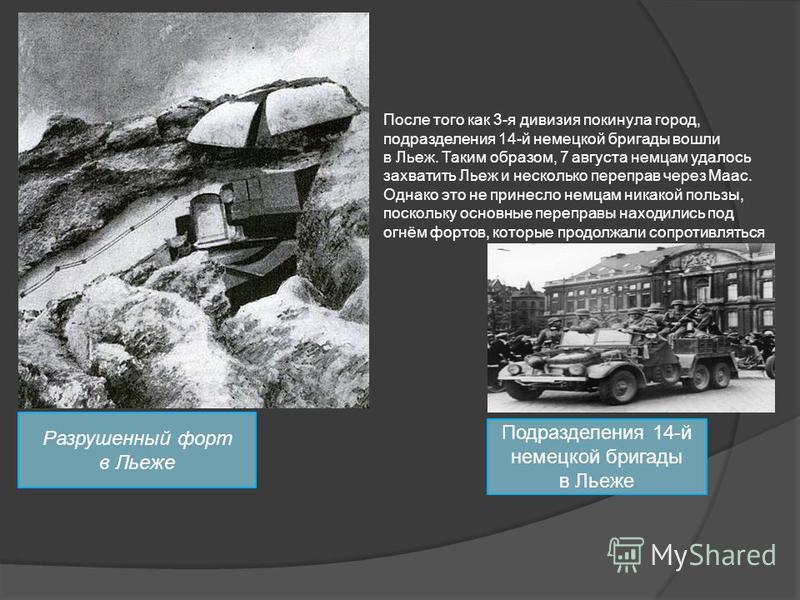 Разрушенный форт в Льеже После того как 3-я дивизия покинула город, подразделения 14-й немецкой бригады вошли в Льеж. Таким образом, 7 августа немцам удалось захватить Льеж и несколько переправ через Маас. Однако это не принесло немцам никакой пользы
