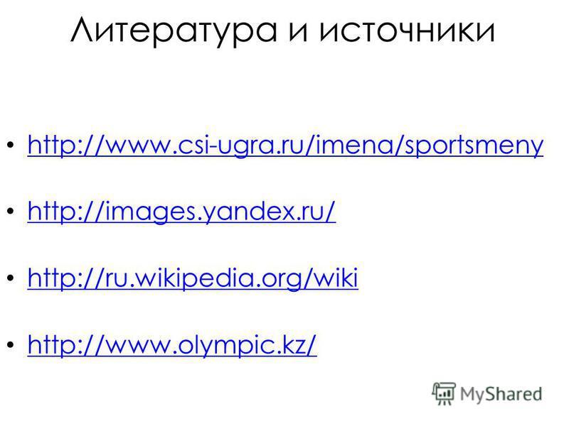 Литература и источники http://www.csi-ugra.ru/imena/sportsmeny http://www.csi-ugra.ru/imena/sportsmeny http://images.yandex.ru/ http://ru.wikipedia.org/wiki http://www.olympic.kz/
