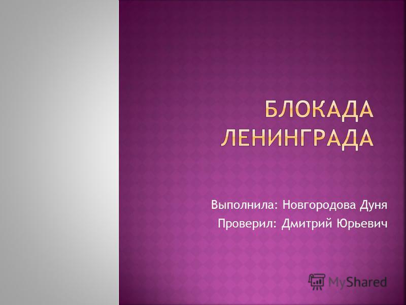 Выполнила: Новгородова Дуня Проверил: Дмитрий Юрьевич