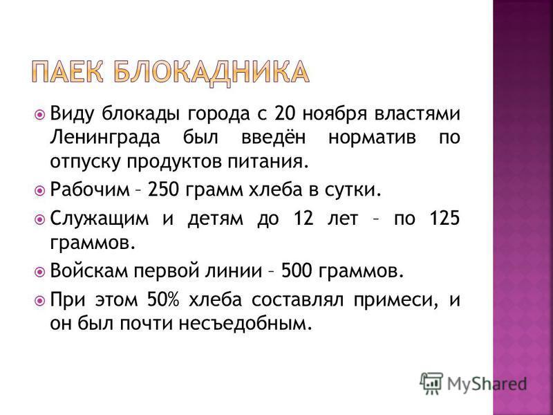 Виду блокады города с 20 ноября властями Ленинграда был введён норматив по отпуску продуктов питания. Рабочим – 250 грамм хлеба в сутки. Служащим и детям до 12 лет – по 125 граммов. Войскам первой линии – 500 граммов. При этом 50% хлеба составлял при