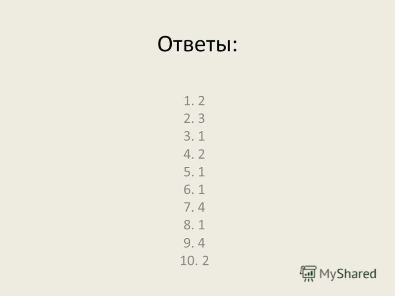 Ответы: 1. 2 2. 3 3. 1 4. 2 5. 1 6. 1 7. 4 8. 1 9. 4 10. 2