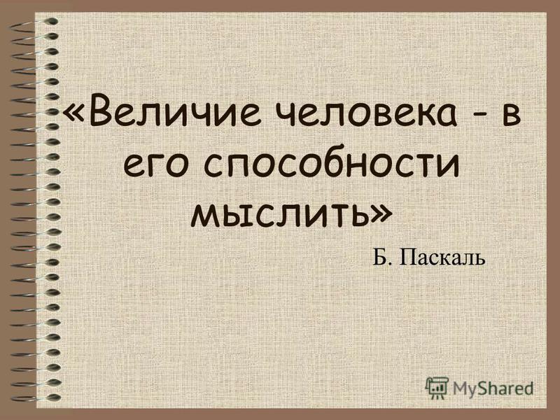 «Величие человека - в его способности мыслить» Б. Паскаль