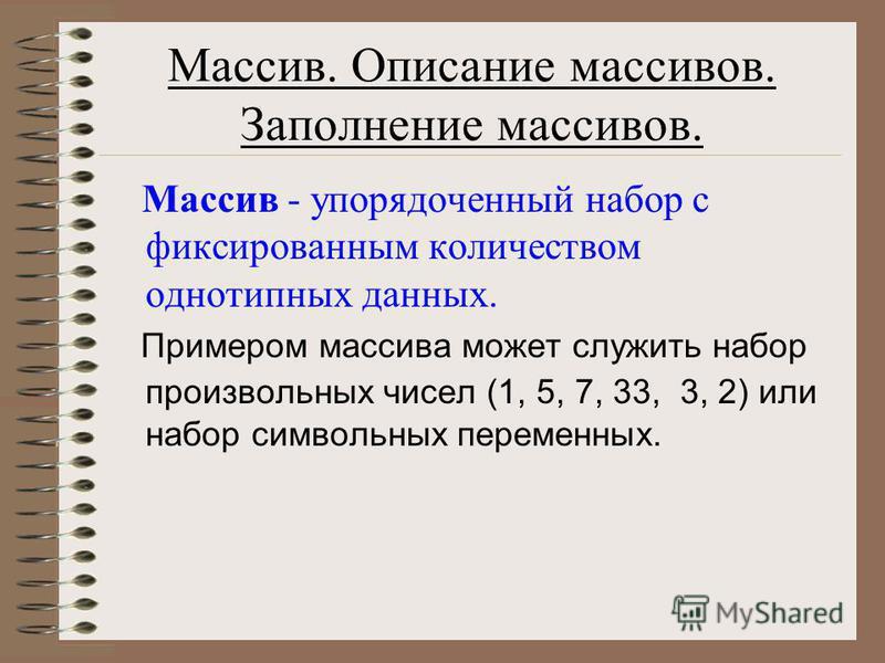 Массив. Описание массивов. Заполнение массивов. Массив - упорядоченный набор с фиксированным количеством однотипных данных. Примером массива может служить набор произвольных чисел (1, 5, 7, 33, 3, 2) или набор символьных переменных.
