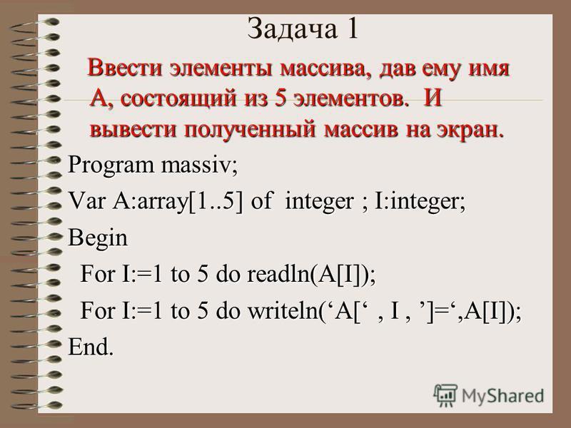 Задача 1 Ввести элементы массива, дав ему имя А, состоящий из 5 элементов. И вывести полученный массив на экран. Ввести элементы массива, дав ему имя А, состоящий из 5 элементов. И вывести полученный массив на экран. Program massiv; Var A:array[1..5]