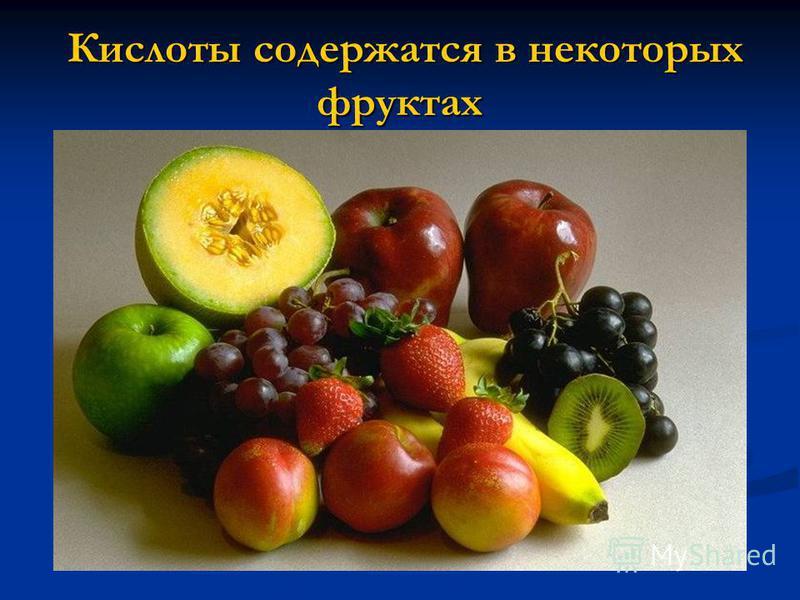 Кислоты содержатся в некоторых фруктах Кислоты содержатся в некоторых фруктах