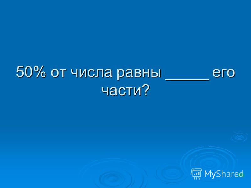 50% от числа равны _____ его части?