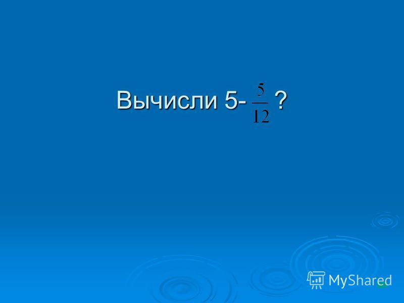 Вычисли 5- ?