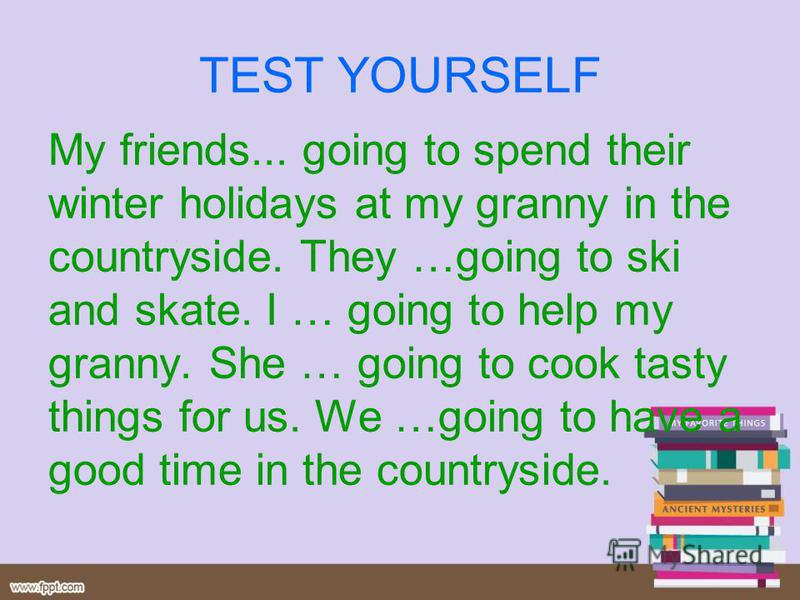 TEST YOURSELF My friends... going to spend their winter holidays at my granny in the countryside. They …going to ski and skate. I … going to help my granny. She … going to cook tasty things for us. We …going to have a good time in the countryside.