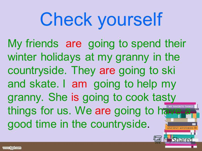 Check yourself My friends are going to spend their winter holidays at my granny in the countryside. They are going to ski and skate. I am going to help my granny. She is going to cook tasty things for us. We are going to have a good time in the count