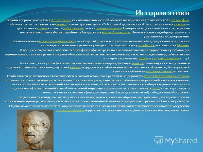 История этики Термин впервые употреблён Аристотелем как обозначение особой области исследования «практической» философии, ибо она пытается ответить на вопрос: что мы должны делать? Основной целью этики Аристотель называл счастье деятельность души в п