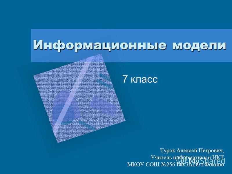 Информационные модели 7 класс Турок Алексей Петрович, Учитель информатики и ИКТ МКОУ СОШ 256 ГО ЗАТО г.Фокино