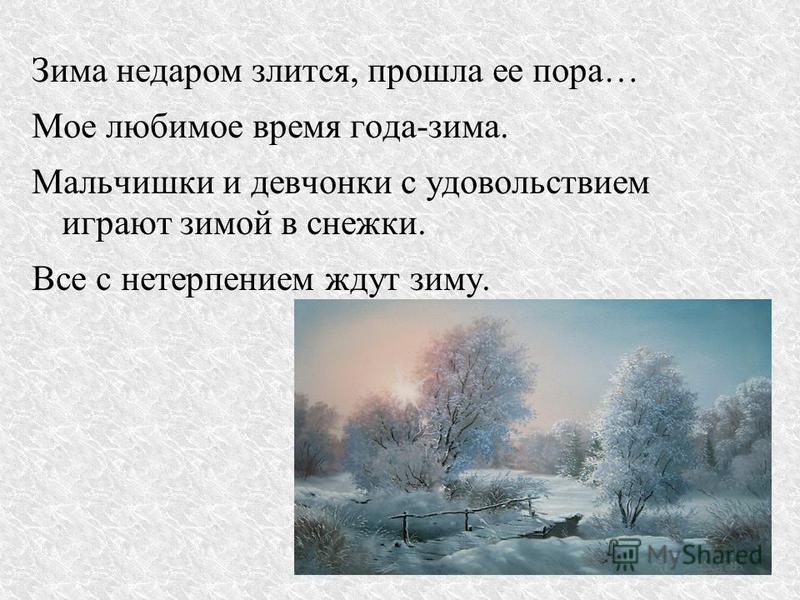 Зима недаром злится, прошла ее пора… Мое любимое время года-зима. Мальчишки и девчонки с удовольствием играют зимой в снежки. Все с нетерпением ждут зиму.