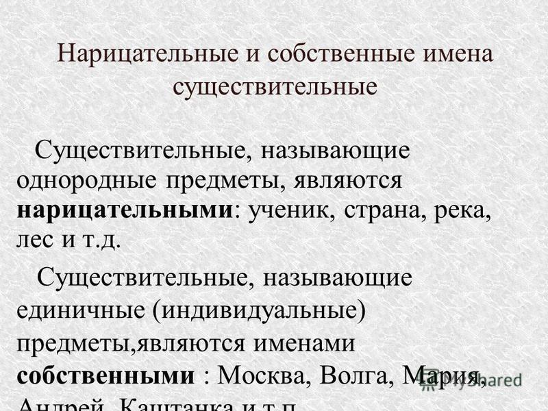 Существительные, называющие однородные предметы, являются нарицательными: ученик, страна, река, лес и т.д. Существительные, называющие единичные (индивидуальные) предметы,являются именами собственными : Москва, Волга, Мария, Андрей,Каштанка и т.п. Со